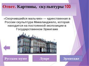 Ответ. Картины, скульптуры 100 «Скорчившийся мальчик» — единственная в России