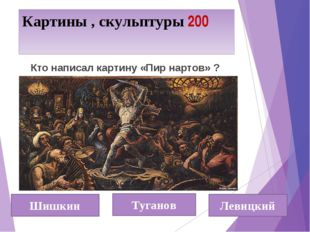 Картины , скульптуры 200 Шишкин Туганов Левицкий Кто написал картину «Пир нар