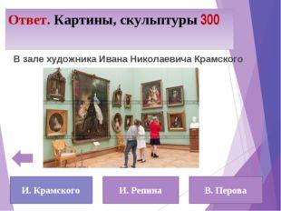 Ответ. Картины, скульптуры 300 И. Крамского И. Репина В. Перова В зале художн