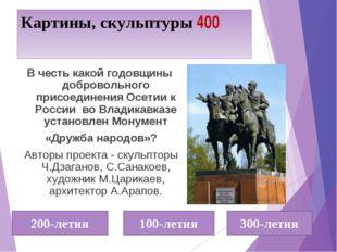 Картины, скульптуры 400 В честь какой годовщины добровольного присоединения О