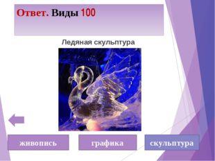 Ответ. Виды 100 Ледяная скульптура скульптура живопись графика