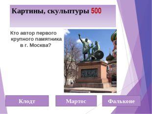 Картины, скульптуры 500 Кто автор первого крупного памятника в г. Москва? Кло