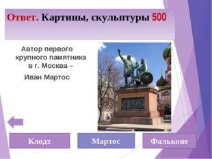 Ответ. Картины, скульптуры 500 Автор первого крупного памятника в г. Москва –