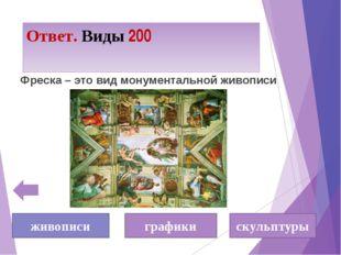 Ответ. Виды 200 Фреска – это вид монументальной живописи живописи графики ску