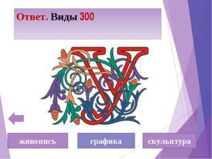 Ответ. Виды 300 живопись графика скульптура
