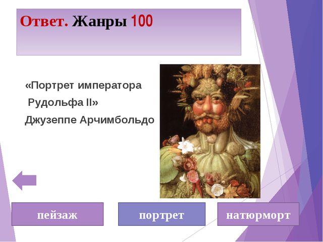 Ответ. Жанры 100 «Портрет императора Рудольфа II» Джузеппе Арчимбольдо пейзаж...