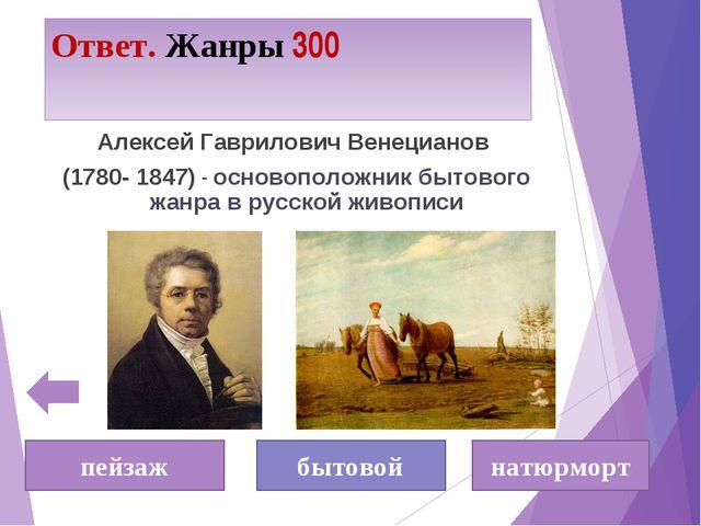 Ответ. Жанры 300 пейзаж бытовой натюрморт Алексей Гаврилович Венецианов (1780...
