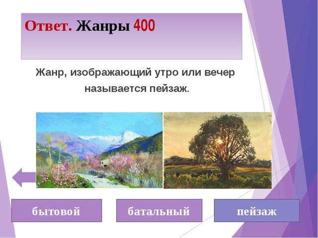 Ответ. Жанры 400 бытовой батальный пейзаж Жанр, изображающий утро или вечер н...