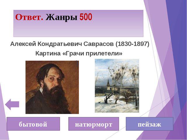 Ответ. Жанры 500 бытовой натюрморт пейзаж Алексей Кондратьевич Саврасов (1830...