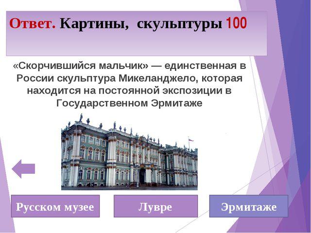 Ответ. Картины, скульптуры 100 «Скорчившийся мальчик» — единственная в России...