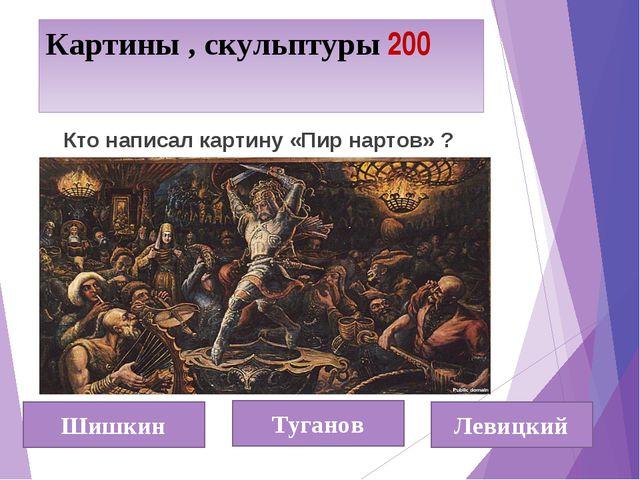 Картины , скульптуры 200 Шишкин Туганов Левицкий Кто написал картину «Пир нар...