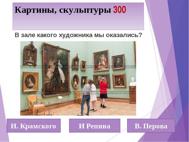 Картины, скульптуры 300 И. Крамского И Репина В. Перова В зале какого художни...