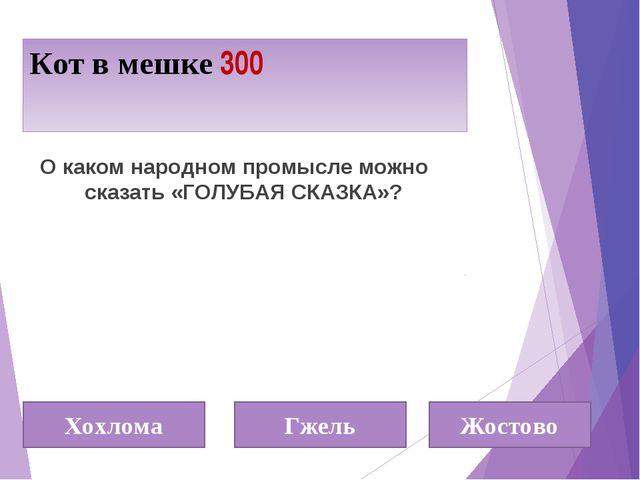 Кот в мешке 300 Хохлома Гжель Жостово О каком народном промысле можно сказать...