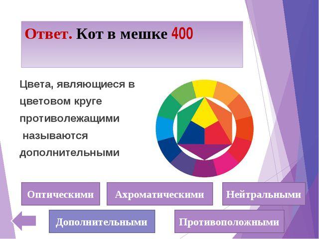 Ответ. Кот в мешке 400 Цвета, являющиеся в цветовом круге противолежащими наз...