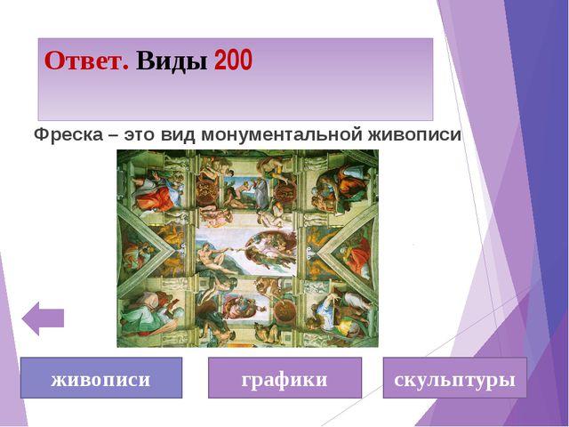 Ответ. Виды 200 Фреска – это вид монументальной живописи живописи графики ску...