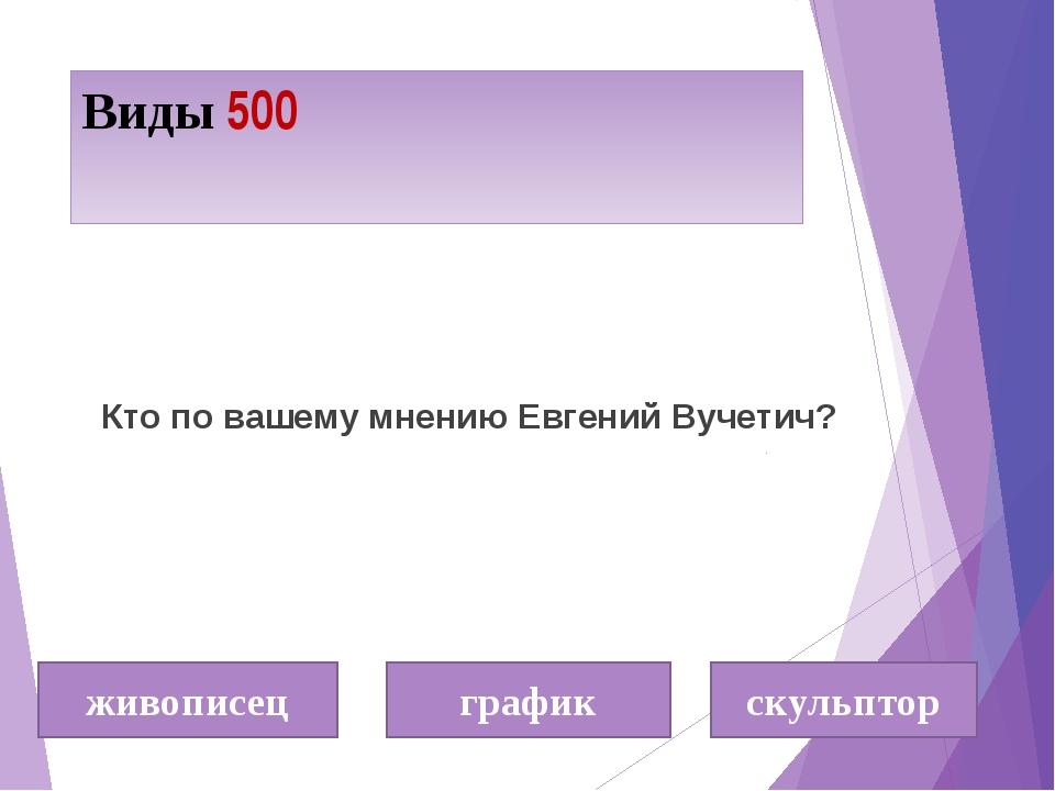 Виды 500 Кто по вашему мнению Евгений Вучетич? живописец график скульптор
