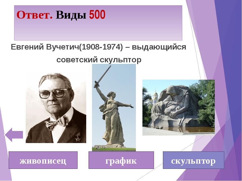 Ответ. Виды 500 Евгений Вучетич(1908-1974) – выдающийся советский скульптор ж...
