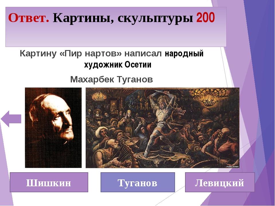 Ответ. Картины, скульптуры 200 Шишкин Туганов Левицкий Картину «Пир нартов» н...