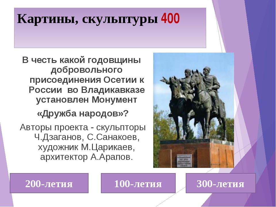 Картины, скульптуры 400 В честь какой годовщины добровольного присоединения О...