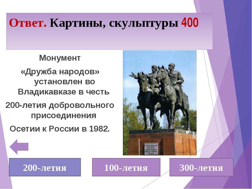 Ответ. Картины, скульптуры 400 Монумент «Дружба народов» установлен во Владик...