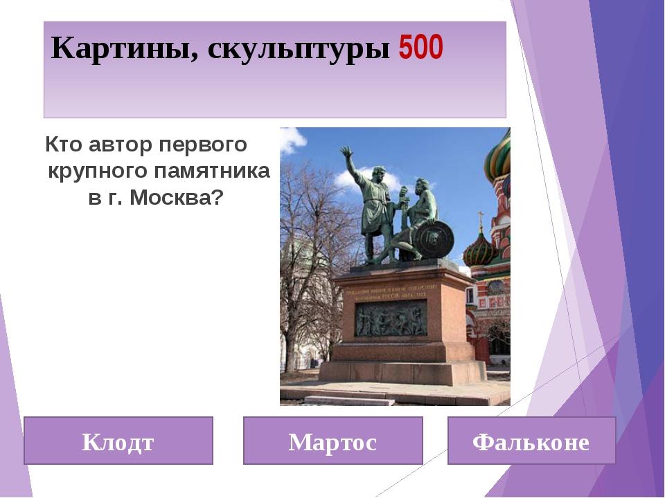 Картины, скульптуры 500 Кто автор первого крупного памятника в г. Москва? Кло...