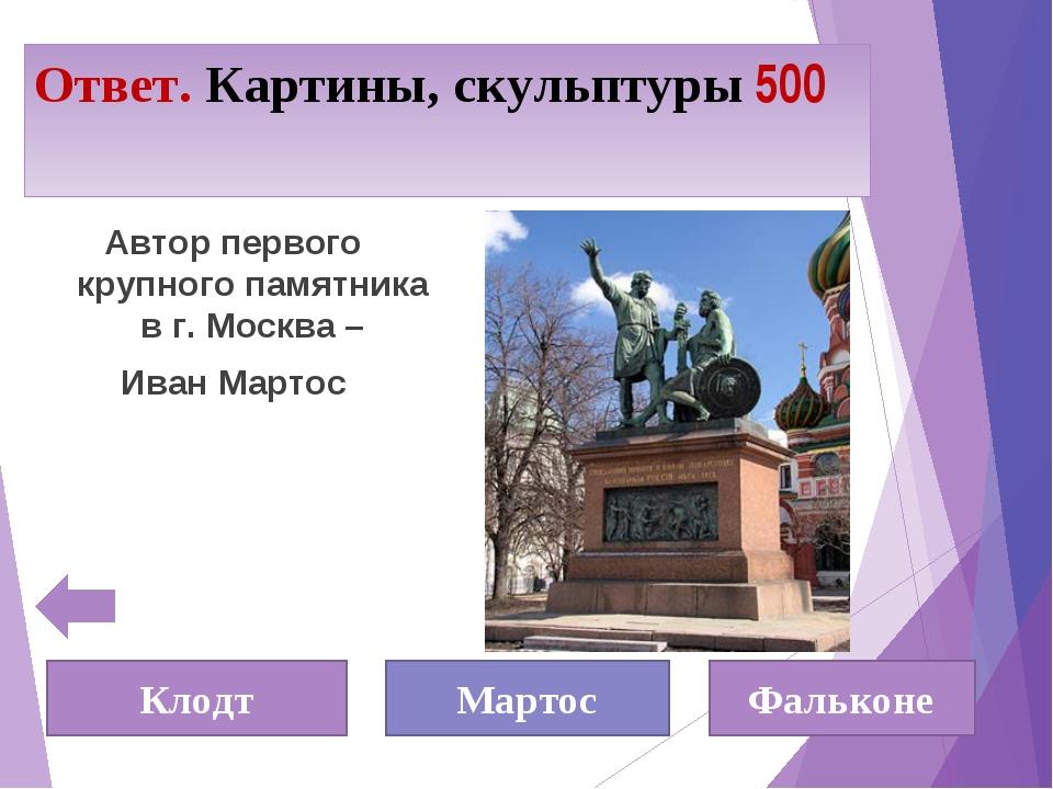 Ответ. Картины, скульптуры 500 Автор первого крупного памятника в г. Москва –...