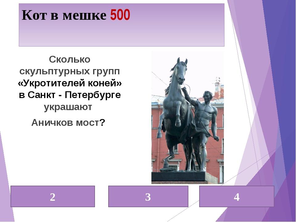 Кот в мешке 500 2 3 4 Сколько скульптурных групп «Укротителей коней» в Санкт...