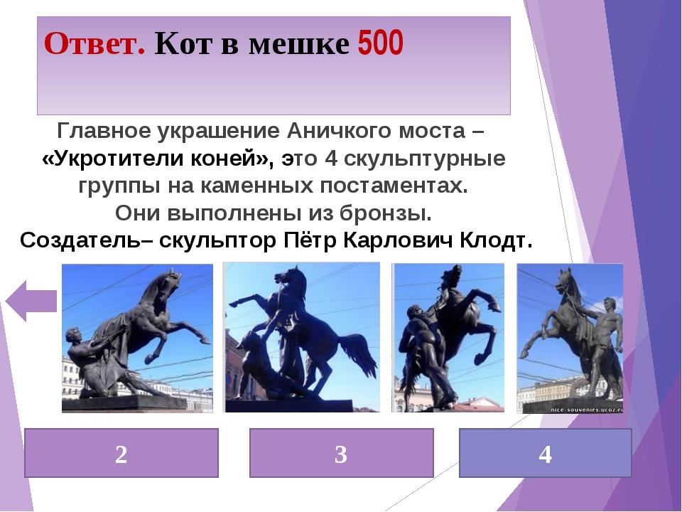 Ответ. Кот в мешке 500 2 3 4 Главное украшение Аничкого моста – «Укротители к...