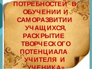 «ФОРМИРОВАНИЕ ПОТРЕБНОСТЕЙ В ОБУЧЕНИИ И САМОРАЗВИТИИ УЧАЩИХСЯ, РАСКРЫТИЕ ТВО