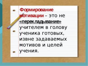 Формирование мотивации – это не «перекладывание» учителем в голову ученика г