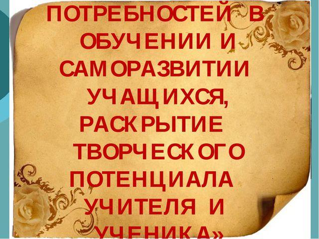 «ФОРМИРОВАНИЕ ПОТРЕБНОСТЕЙ В ОБУЧЕНИИ И САМОРАЗВИТИИ УЧАЩИХСЯ, РАСКРЫТИЕ ТВО...