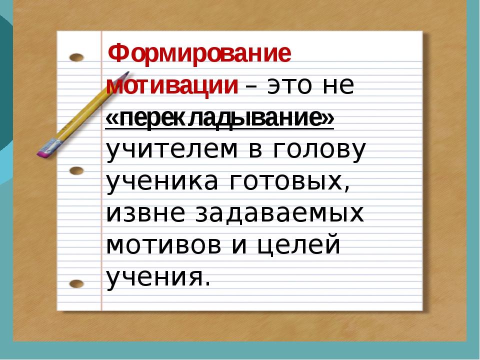 Формирование мотивации – это не «перекладывание» учителем в голову ученика г...