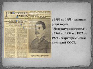 """с 1950 по 1953 - главным редактором """"Литературной газеты""""; с 1946 по 1959 и с"""