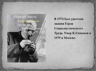 В 1974 был удостоен звания Героя Социалистического Труда. Умер К.Симонов в 19