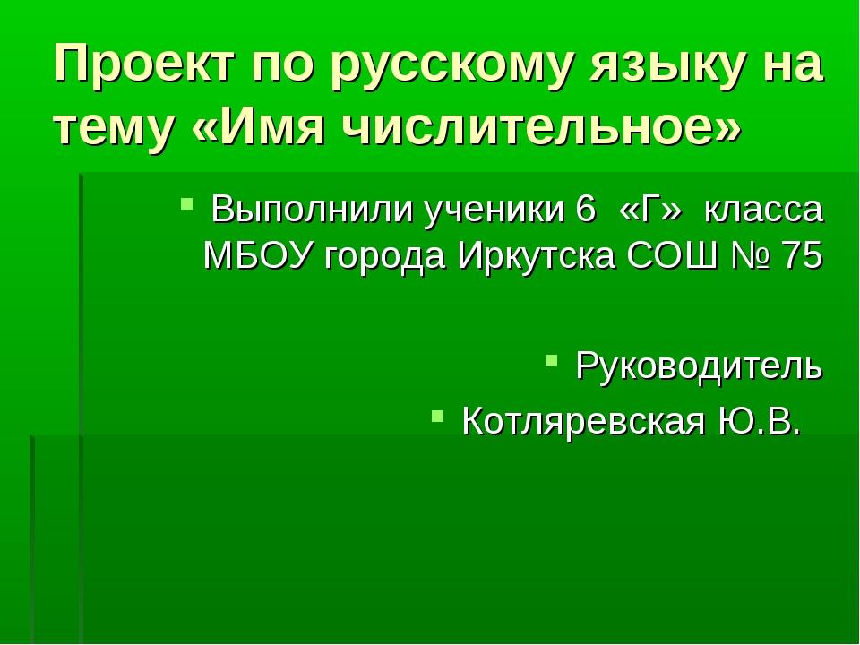 Проект по русскому языку на тему «Имя числительное» Выполнили ученики 6 «Г» к...