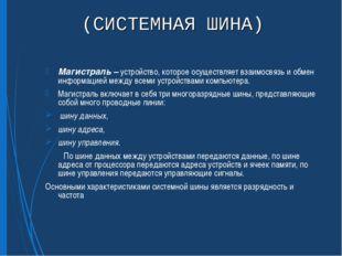 (СИСТЕМНАЯ ШИНА) Магистраль – устройство, которое осуществляет взаимосвязь и