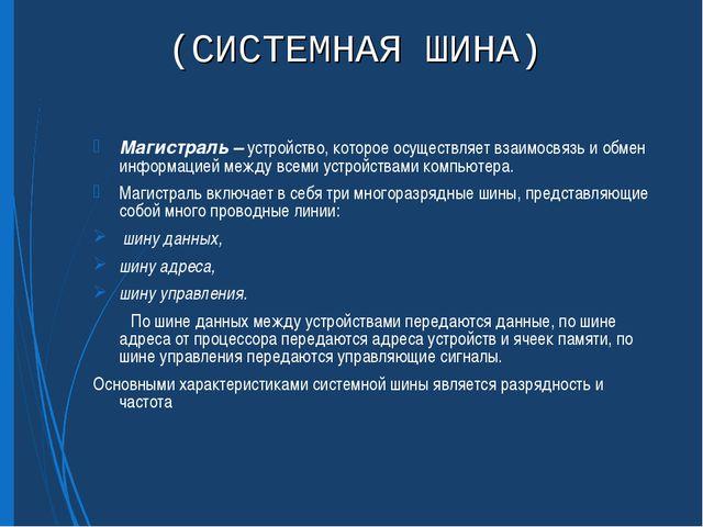 (СИСТЕМНАЯ ШИНА) Магистраль – устройство, которое осуществляет взаимосвязь и...