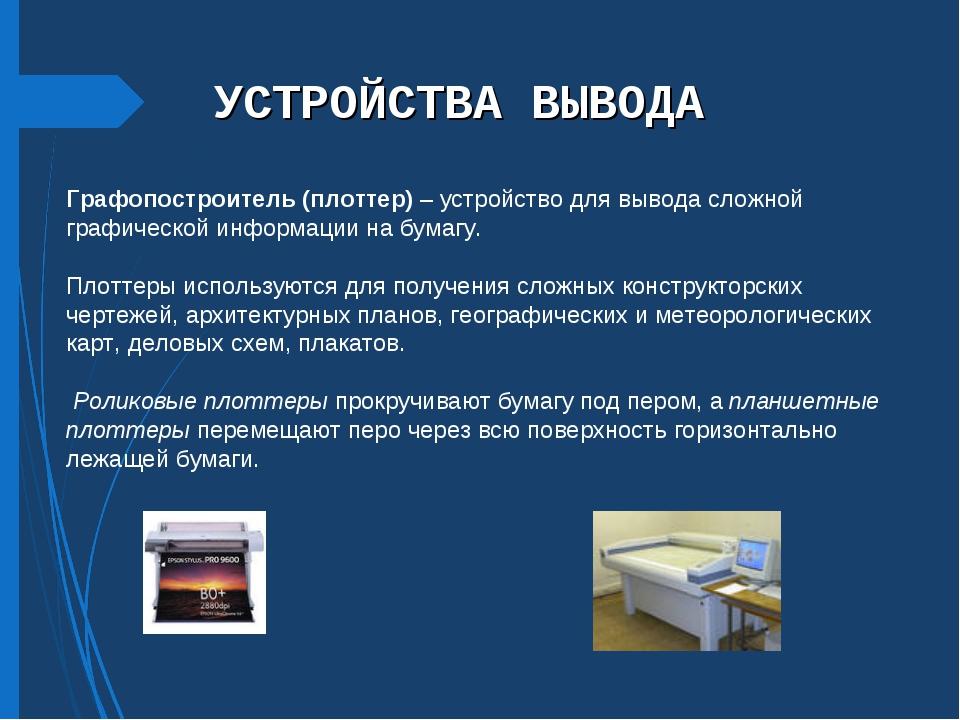 УСТРОЙСТВА ВЫВОДА Графопостроитель (плоттер) – устройство для вывода сложной...