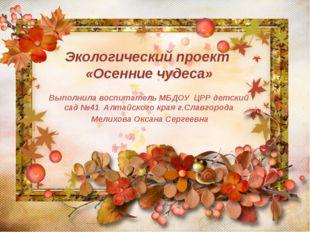 Экологический проект «Осенние чудеса» Выполнила воспитатель МБДОУ ЦРР детски