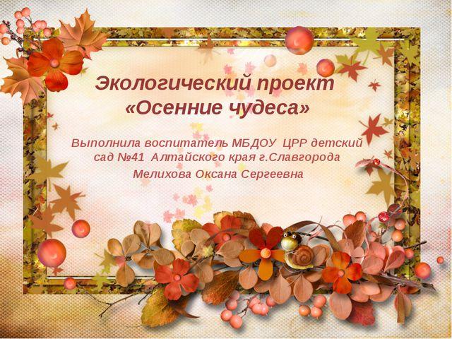 Экологический проект «Осенние чудеса» Выполнила воспитатель МБДОУ ЦРР детски...