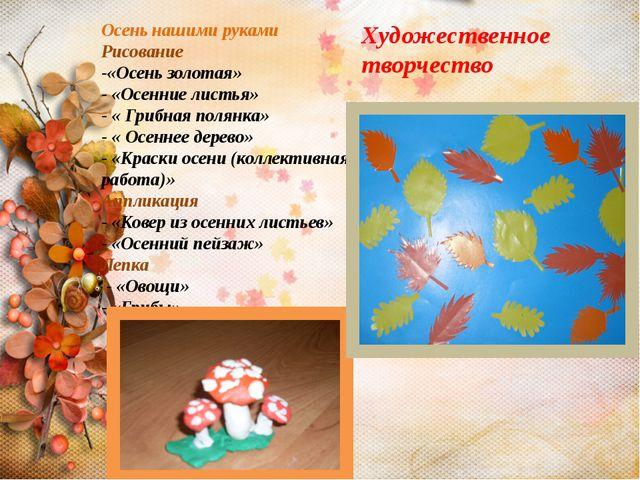 Осень нашими руками Рисование -«Осень золотая» - «Осенние листья» - « Грибная...
