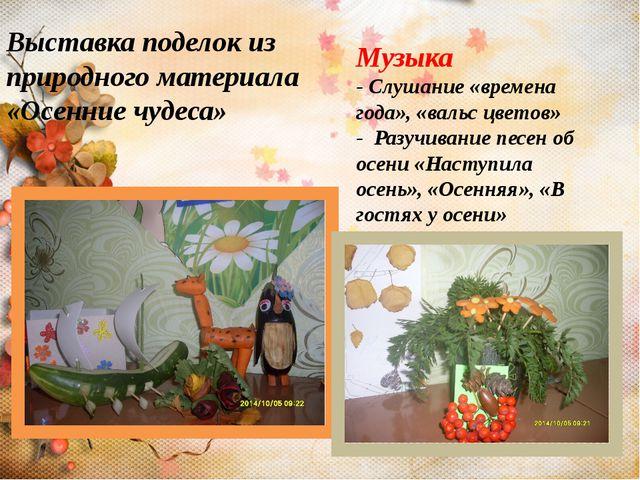 Выставка поделок из природного материала «Осенние чудеса» Музыка - Слушание «...