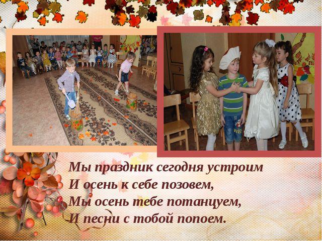 Мы праздник сегодня устроим И осень к себе позовем, Мы осень тебе потанцуем,...