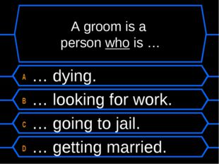 A groom is a person who is … A … dying. B … looking for work. C … going to ja