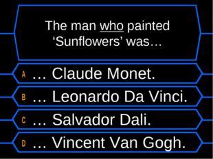 The man who painted 'Sunflowers' was… A … Claude Monet. B … Leonardo Da Vinci