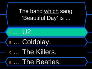 The band which sang 'Beautiful Day' is … A … U2. B … Coldplay. C … The Killer