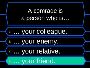 A comrade is a person who is… A … your colleague. B … your enemy. C … your re