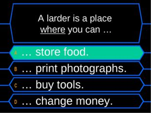 A larder is a place where you can … A … store food. B … print photographs. C