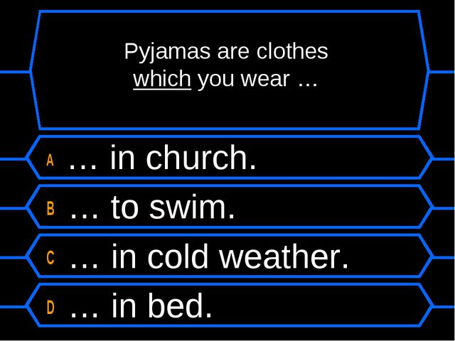 Pyjamas are clothes which you wear … A … in church. B … to swim. C … in cold...
