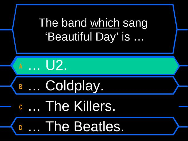The band which sang 'Beautiful Day' is … A … U2. B … Coldplay. C … The Killer...